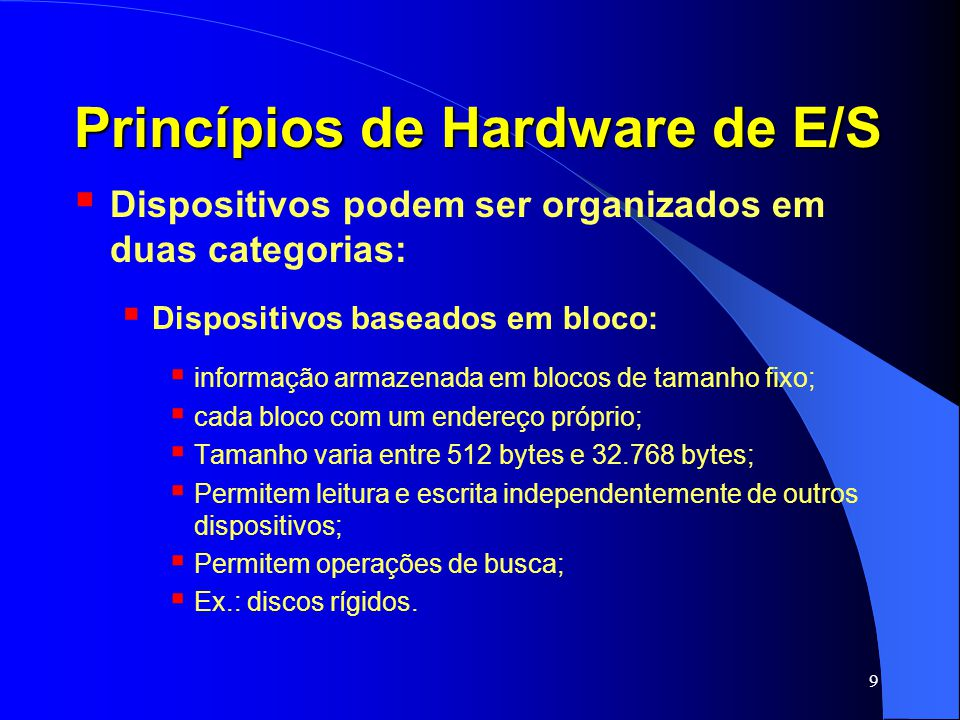 9 Princípios de Hardware de E/S Dispositivos podem ser organizados em duas categorias: Dispositivos baseados em bloco: informação armazenada em blocos