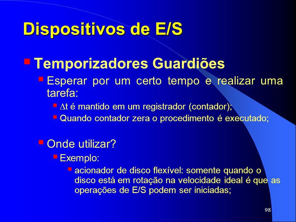 98 Dispositivos de E/S Temporizadores Guardiões Esperar por um certo tempo e realizar uma tarefa: t é mantido em um registrador (contador); Quando con