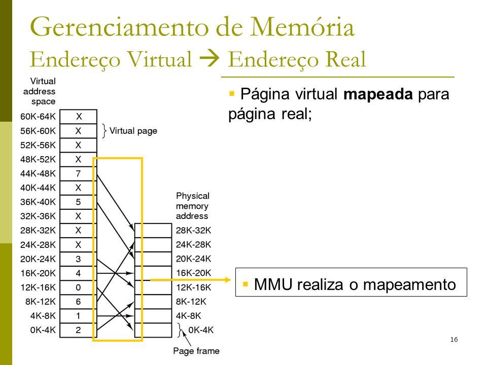 16 Gerenciamento de Memória Endereço Virtual Endereço Real MMU realiza o mapeamento Página virtual mapeada para página real;