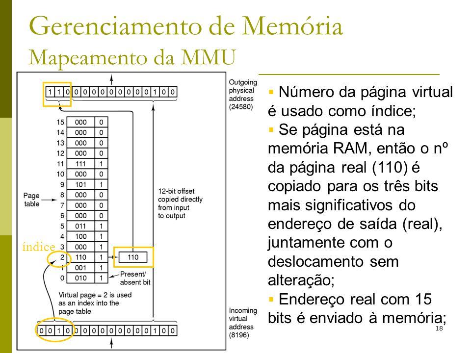 18 Gerenciamento de Memória Mapeamento da MMU Número da página virtual é usado como índice; Se página está na memória RAM, então o nº da página real (