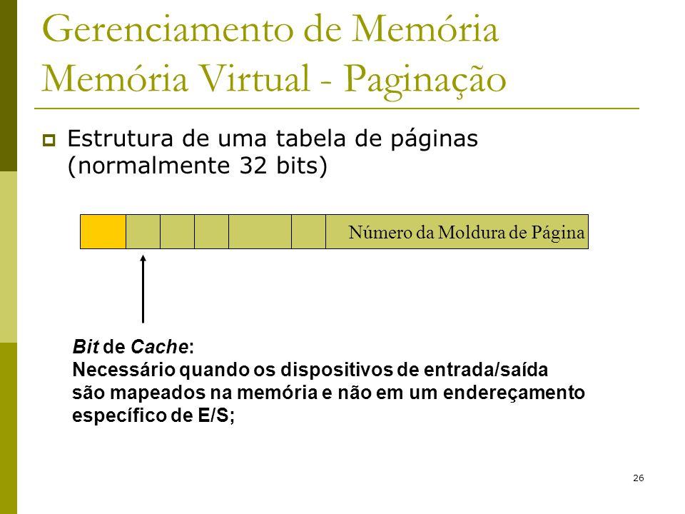 26 Gerenciamento de Memória Memória Virtual - Paginação Bit de Cache: Necessário quando os dispositivos de entrada/saída são mapeados na memória e não