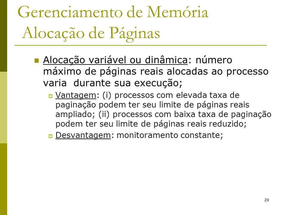 29 Gerenciamento de Memória Alocação de Páginas Alocação variável ou dinâmica: número máximo de páginas reais alocadas ao processo varia durante sua e