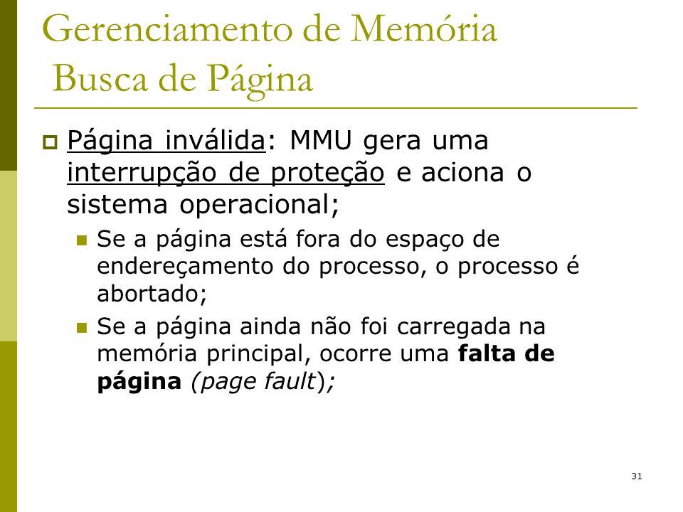 31 Gerenciamento de Memória Busca de Página Página inválida: MMU gera uma interrupção de proteção e aciona o sistema operacional; Se a página está for