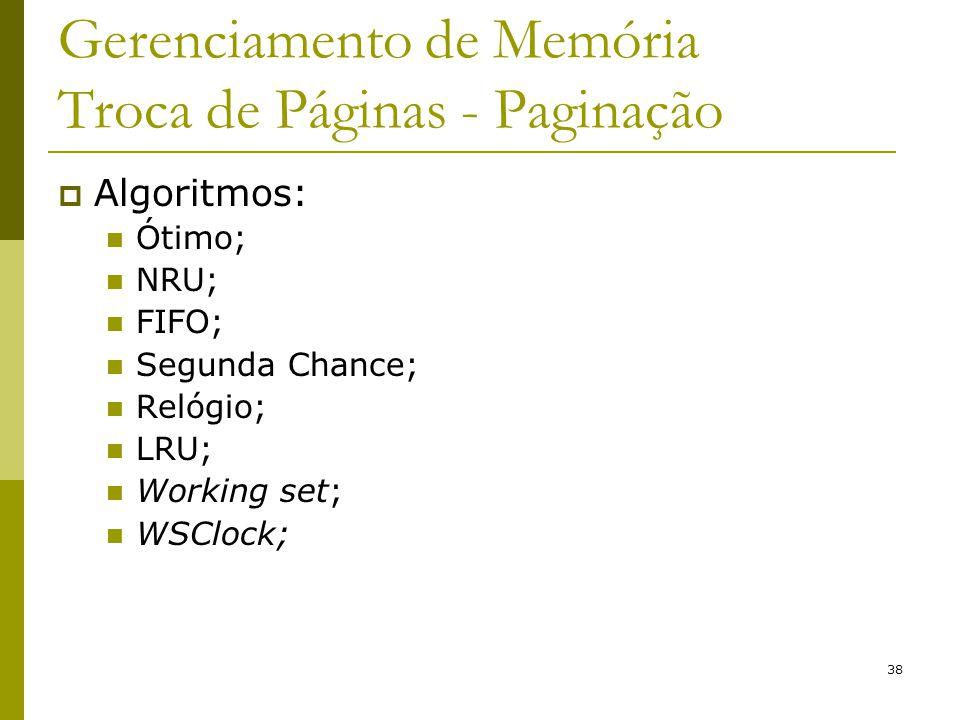 38 Gerenciamento de Memória Troca de Páginas - Paginação Algoritmos: Ótimo; NRU; FIFO; Segunda Chance; Relógio; LRU; Working set; WSClock;