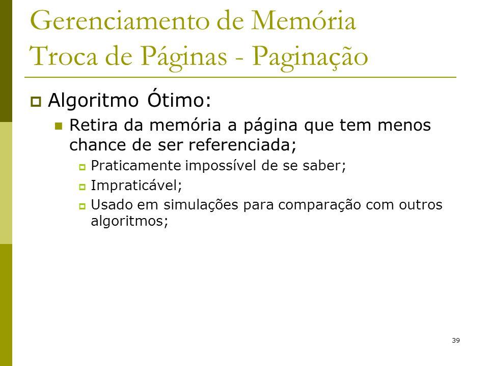 39 Gerenciamento de Memória Troca de Páginas - Paginação Algoritmo Ótimo: Retira da memória a página que tem menos chance de ser referenciada; Pratica