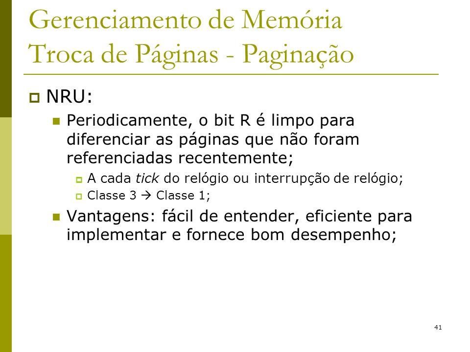 41 Gerenciamento de Memória Troca de Páginas - Paginação NRU: Periodicamente, o bit R é limpo para diferenciar as páginas que não foram referenciadas