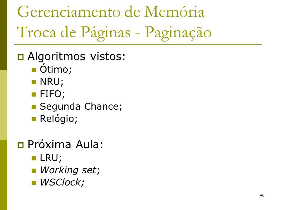 46 Gerenciamento de Memória Troca de Páginas - Paginação Algoritmos vistos: Ótimo; NRU; FIFO; Segunda Chance; Relógio; Próxima Aula: LRU; Working set;