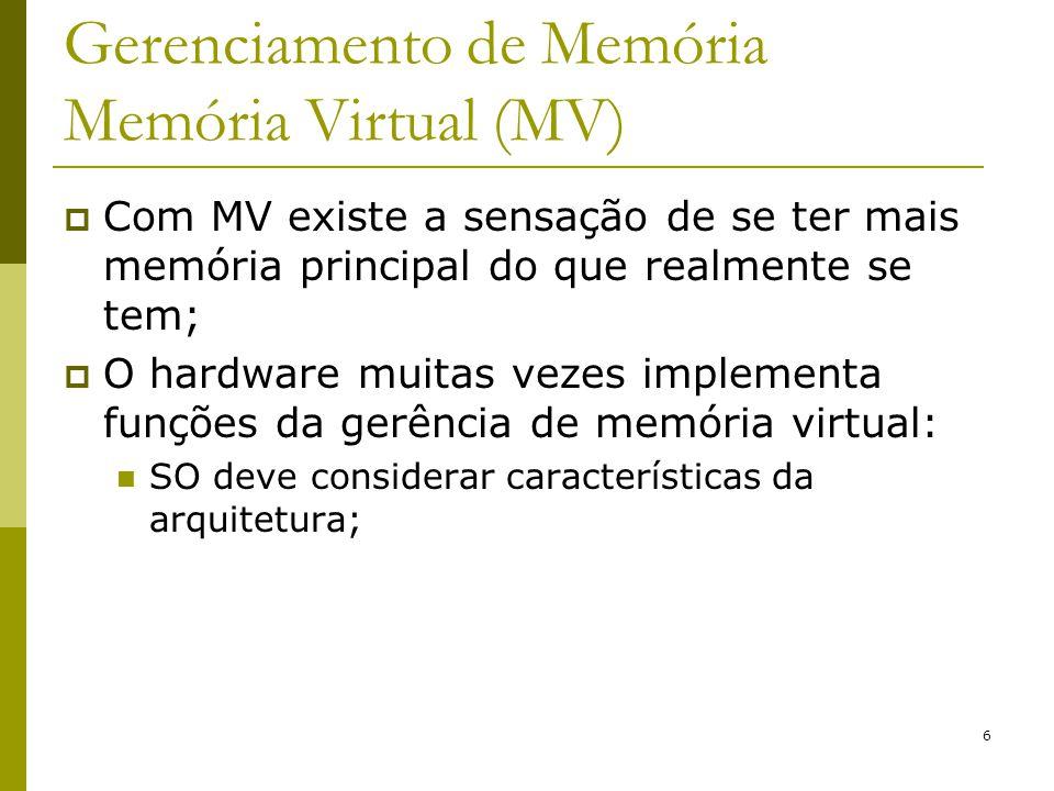 6 Gerenciamento de Memória Memória Virtual (MV) Com MV existe a sensação de se ter mais memória principal do que realmente se tem; O hardware muitas v