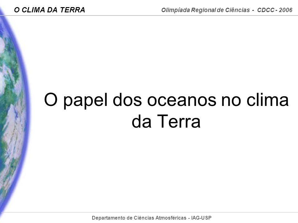 Departamento de Ciências Atmosféricas - IAG-USP Olimpíada Regional de Ciências - CDCC - 2006 O CLIMA DA TERRA O papel dos oceanos no clima da Terra