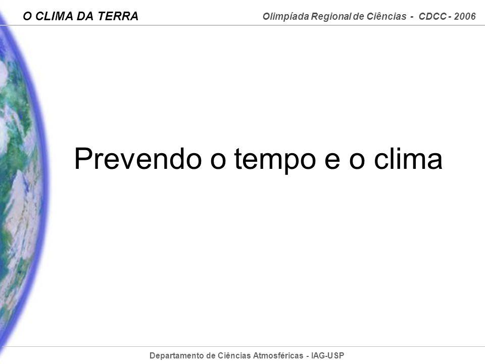 Departamento de Ciências Atmosféricas - IAG-USP Olimpíada Regional de Ciências - CDCC - 2006 O CLIMA DA TERRA Prevendo o tempo e o clima