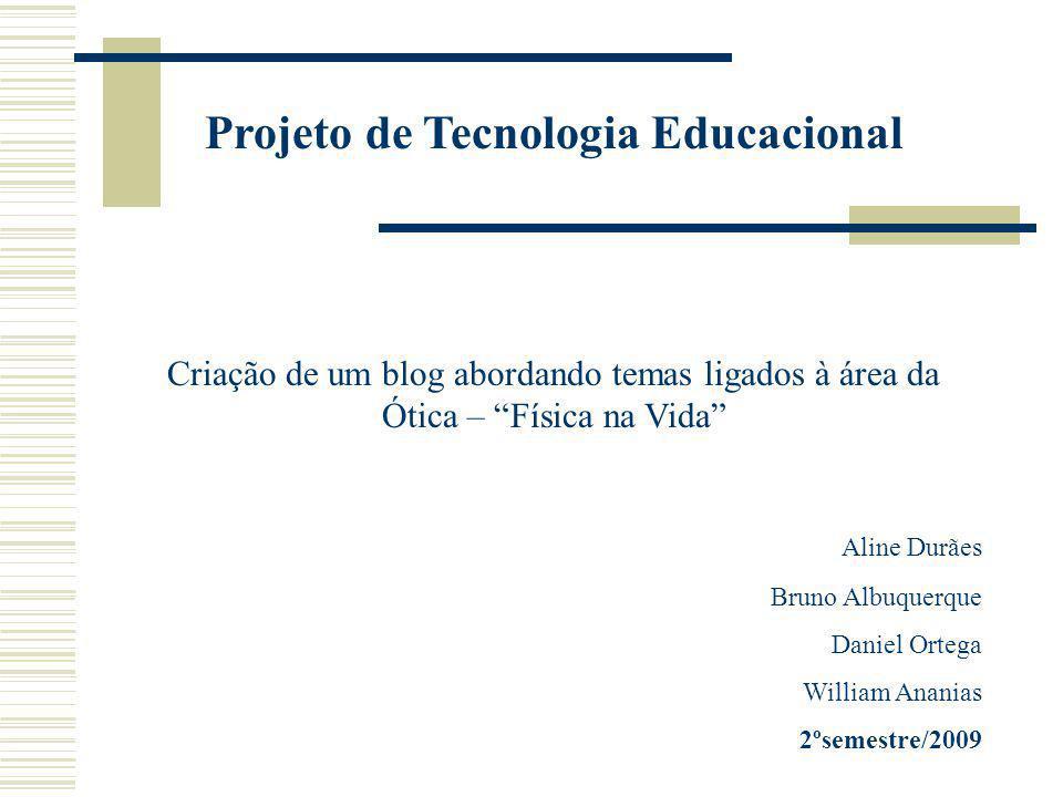 Projeto de Tecnologia Educacional Criação de um blog abordando temas ligados à área da Ótica – Física na Vida Aline Durães Bruno Albuquerque Daniel Ortega William Ananias 2ºsemestre/2009