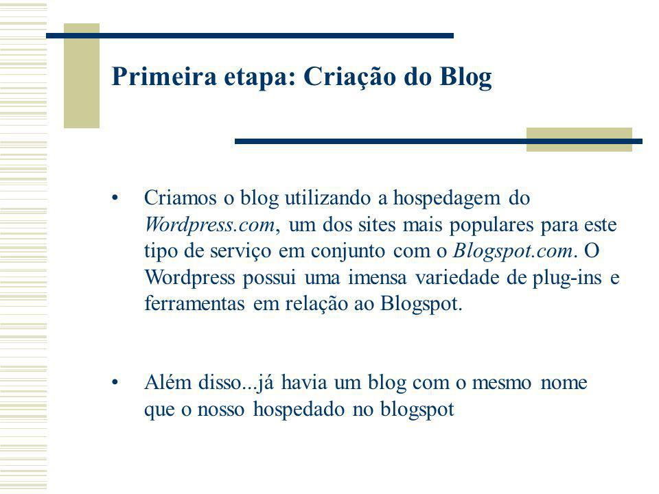 Primeira etapa: Criação do Blog Criamos o blog utilizando a hospedagem do Wordpress.com, um dos sites mais populares para este tipo de serviço em conjunto com o Blogspot.com.