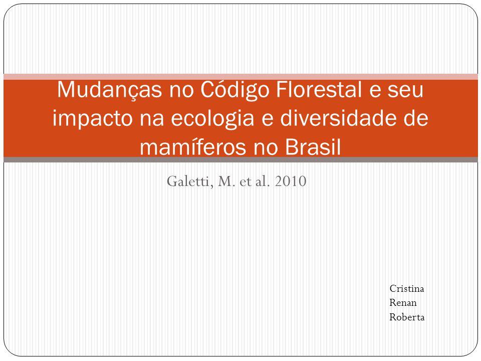 Galetti, M. et al. 2010 Mudanças no Código Florestal e seu impacto na ecologia e diversidade de mamíferos no Brasil Cristina Renan Roberta