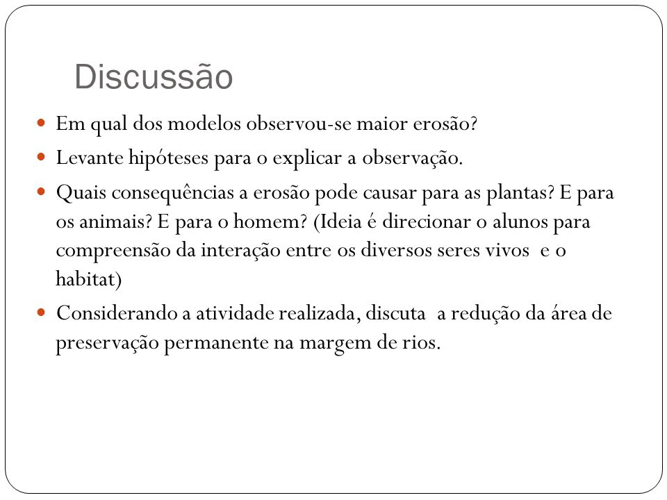 Discussão Em qual dos modelos observou-se maior erosão? Levante hipóteses para o explicar a observação. Quais consequências a erosão pode causar para