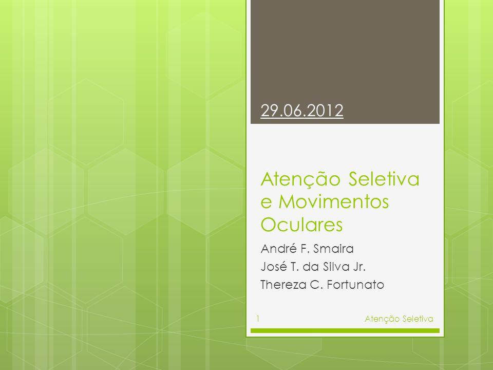 Atenção Seletiva e Movimentos Oculares André F. Smaira José T. da Silva Jr. Thereza C. Fortunato 29.06.2012 Atenção Seletiva1