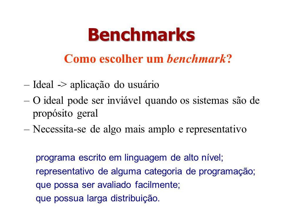 Benchmarks Como escolher um benchmark? –Ideal -> aplicação do usuário –O ideal pode ser inviável quando os sistemas são de propósito geral –Necessita-