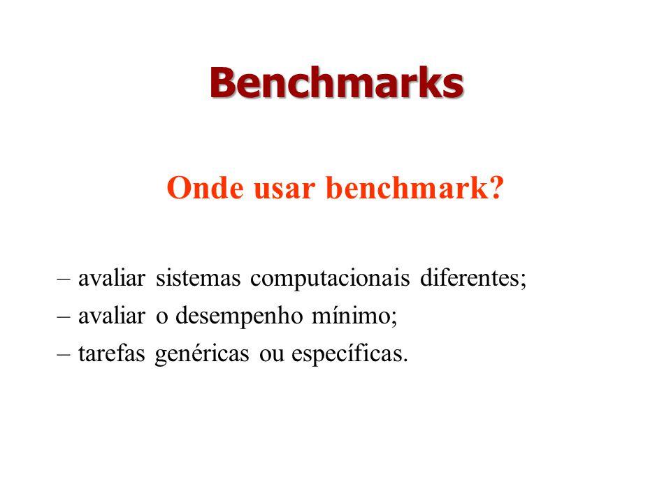 Benchmarks Onde usar benchmark? –avaliar sistemas computacionais diferentes; –avaliar o desempenho mínimo; –tarefas genéricas ou específicas.