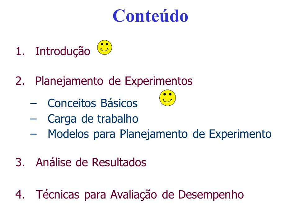 Conteúdo 1.Introdução 2.Planejamento de Experimentos –Conceitos Básicos –Carga de trabalho –Modelos para Planejamento de Experimento 3.Análise de Resu