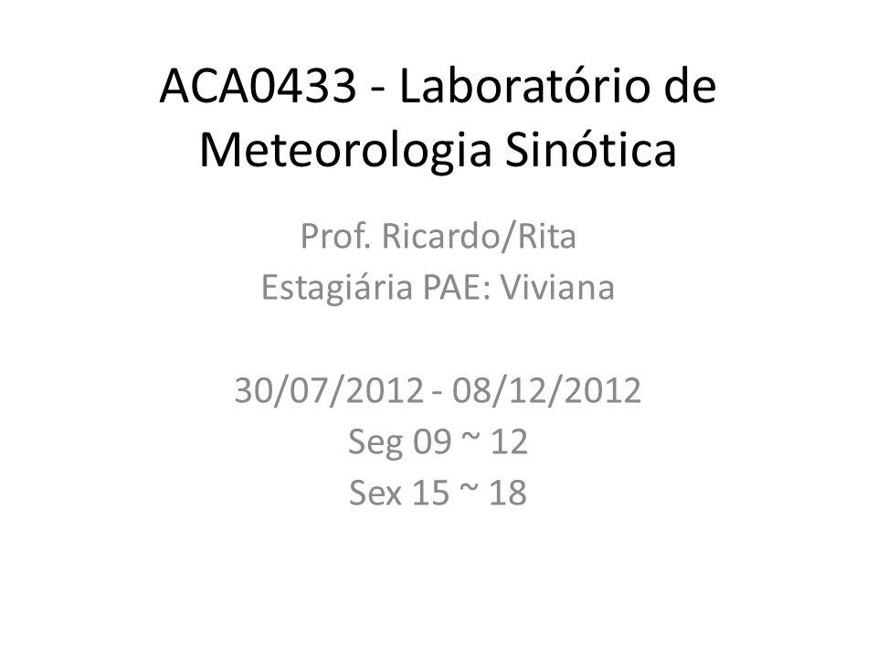 ACA0433 - Laboratório de Meteorologia Sinótica Prof. Ricardo/Rita Estagiária PAE: Viviana 30/07/2012 - 08/12/2012 Seg 09 ~ 12 Sex 15 ~ 18