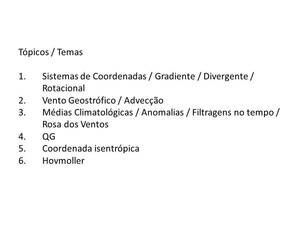 Tópicos / Temas 1.Sistemas de Coordenadas / Gradiente / Divergente / Rotacional 2.Vento Geostrófico / Advecção 3.Médias Climatológicas / Anomalias / F