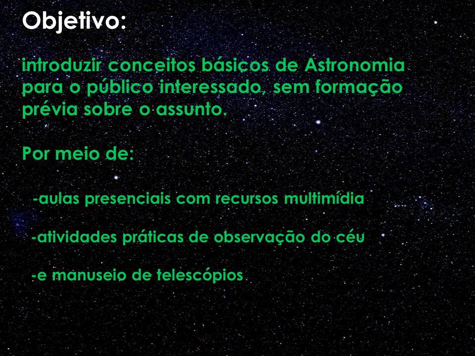 Objetivo: introduzir conceitos básicos de Astronomia para o público interessado, sem formação prévia sobre o assunto. Por meio de: -aulas presenciais