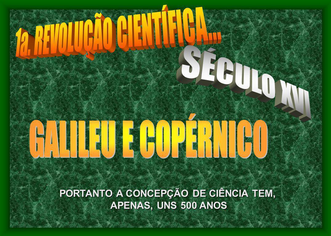 PORTANTO A CONCEPÇÃO DE CIÊNCIA TEM, APENAS, UNS 500 ANOS