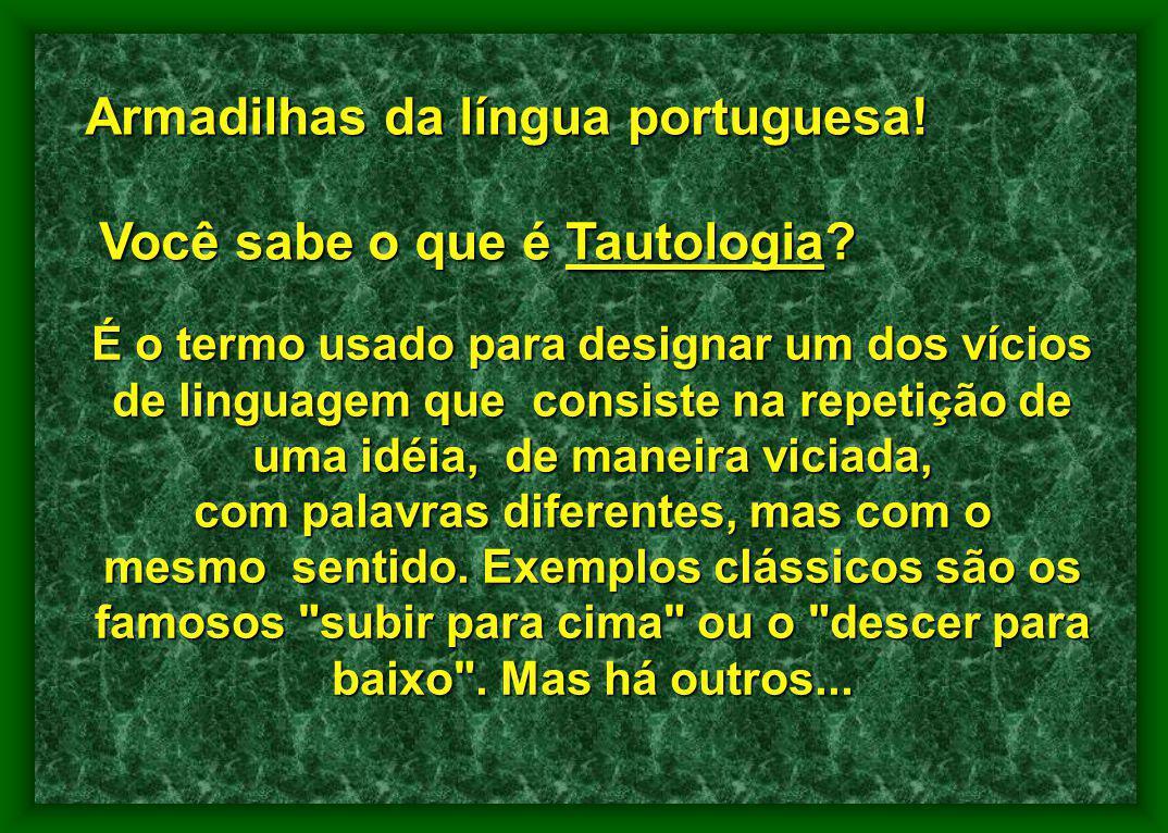 Armadilhas da língua portuguesa! Você sabe o que é Tautologia? Você sabe o que é Tautologia? É o termo usado para designar um dos vícios de linguagem