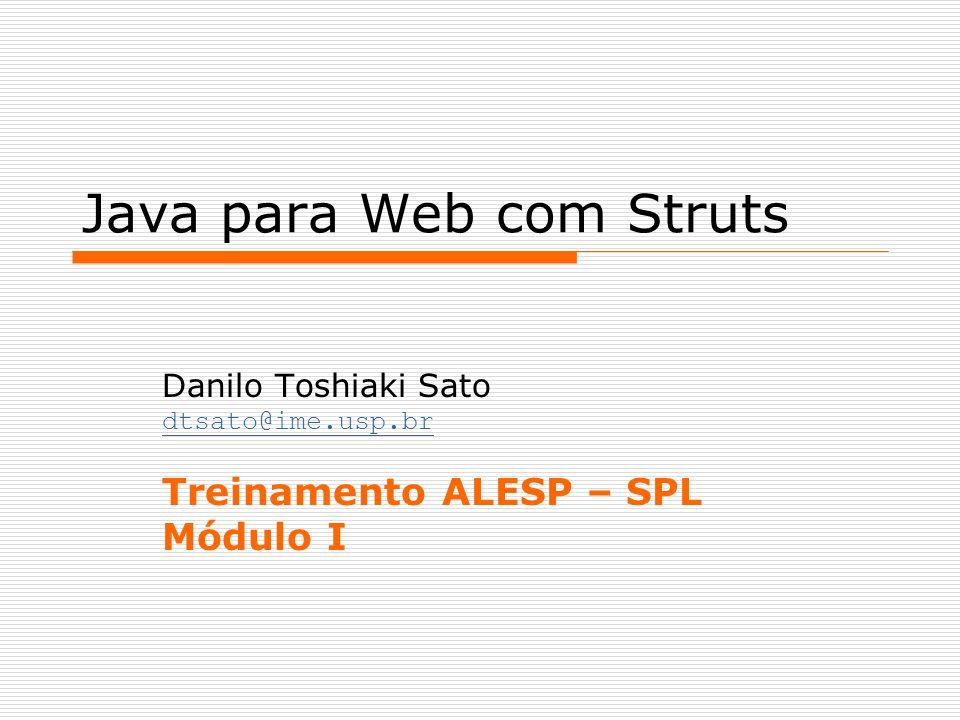 Java para Web com Struts Danilo Toshiaki Sato dtsato@ime.usp.br Treinamento ALESP – SPL Módulo I