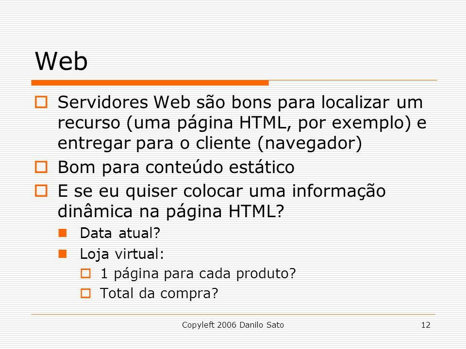 Copyleft 2006 Danilo Sato12 Web Servidores Web são bons para localizar um recurso (uma página HTML, por exemplo) e entregar para o cliente (navegador) Bom para conteúdo estático E se eu quiser colocar uma informação dinâmica na página HTML.