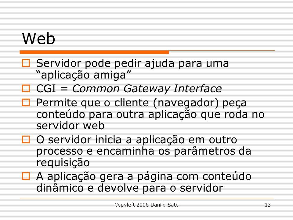 Copyleft 2006 Danilo Sato13 Web Servidor pode pedir ajuda para uma aplicação amiga CGI = Common Gateway Interface Permite que o cliente (navegador) peça conteúdo para outra aplicação que roda no servidor web O servidor inicia a aplicação em outro processo e encaminha os parâmetros da requisição A aplicação gera a página com conteúdo dinâmico e devolve para o servidor