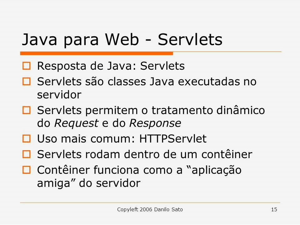 Copyleft 2006 Danilo Sato15 Java para Web - Servlets Resposta de Java: Servlets Servlets são classes Java executadas no servidor Servlets permitem o tratamento dinâmico do Request e do Response Uso mais comum: HTTPServlet Servlets rodam dentro de um contêiner Contêiner funciona como a aplicação amiga do servidor