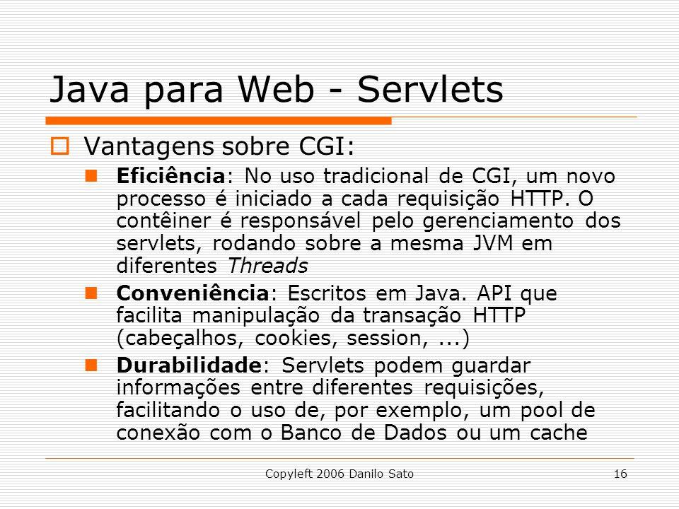 Copyleft 2006 Danilo Sato16 Java para Web - Servlets Vantagens sobre CGI: Eficiência: No uso tradicional de CGI, um novo processo é iniciado a cada re