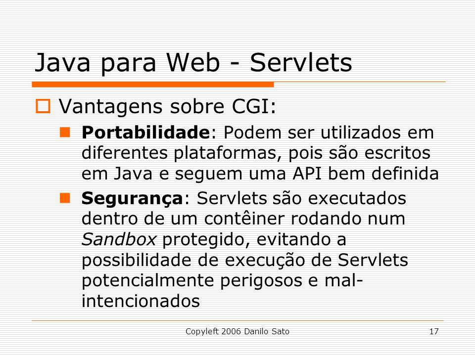 Copyleft 2006 Danilo Sato17 Java para Web - Servlets Vantagens sobre CGI: Portabilidade: Podem ser utilizados em diferentes plataformas, pois são escritos em Java e seguem uma API bem definida Segurança: Servlets são executados dentro de um contêiner rodando num Sandbox protegido, evitando a possibilidade de execução de Servlets potencialmente perigosos e mal- intencionados