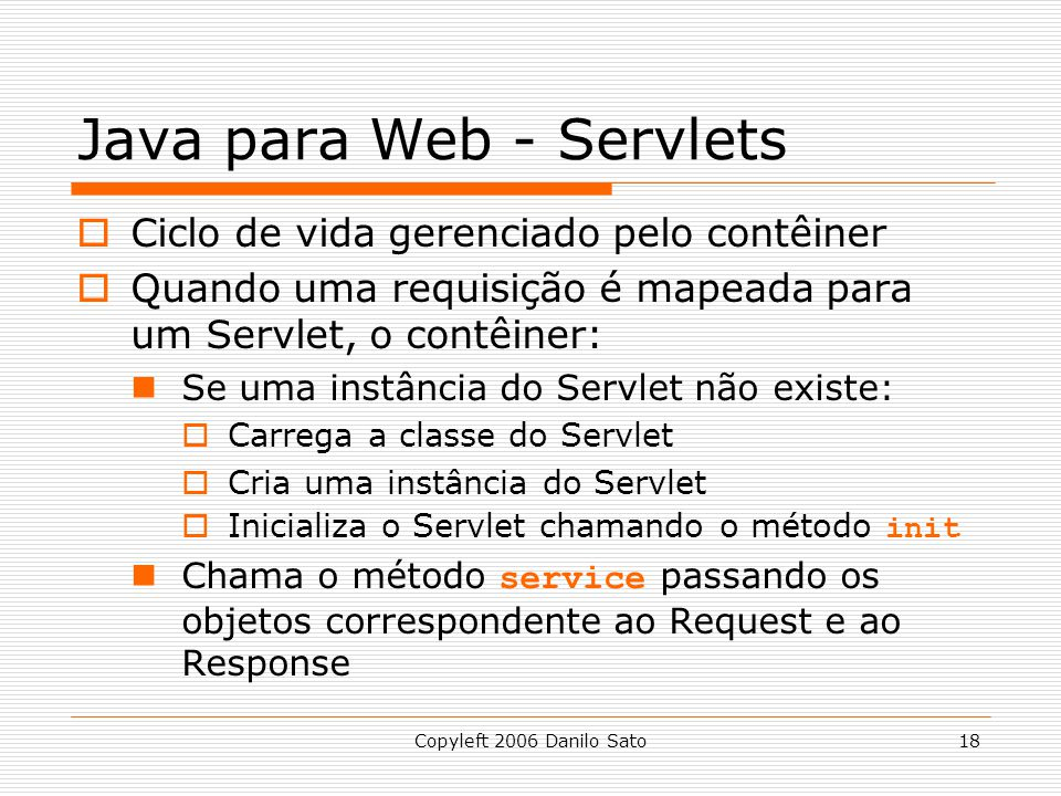 Copyleft 2006 Danilo Sato18 Java para Web - Servlets Ciclo de vida gerenciado pelo contêiner Quando uma requisição é mapeada para um Servlet, o contêiner: Se uma instância do Servlet não existe: Carrega a classe do Servlet Cria uma instância do Servlet Inicializa o Servlet chamando o método init Chama o método service passando os objetos correspondente ao Request e ao Response