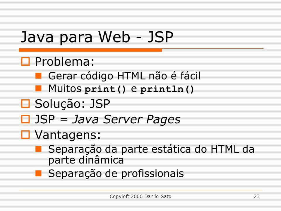 Copyleft 2006 Danilo Sato23 Java para Web - JSP Problema: Gerar código HTML não é fácil Muitos print() e println() Solução: JSP JSP = Java Server Pages Vantagens: Separação da parte estática do HTML da parte dinâmica Separação de profissionais