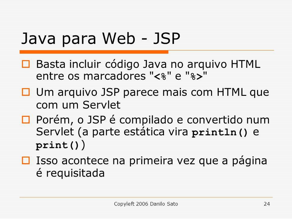 Copyleft 2006 Danilo Sato24 Java para Web - JSP Basta incluir código Java no arquivo HTML entre os marcadores