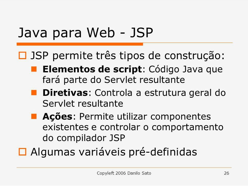 Copyleft 2006 Danilo Sato26 Java para Web - JSP JSP permite três tipos de construção: Elementos de script: Código Java que fará parte do Servlet resultante Diretivas: Controla a estrutura geral do Servlet resultante Ações: Permite utilizar componentes existentes e controlar o comportamento do compilador JSP Algumas variáveis pré-definidas