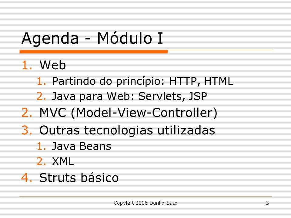 Copyleft 2006 Danilo Sato3 Agenda - Módulo I 1.Web 1.Partindo do princípio: HTTP, HTML 2.Java para Web: Servlets, JSP 2.MVC (Model-View-Controller) 3.Outras tecnologias utilizadas 1.Java Beans 2.XML 4.Struts básico