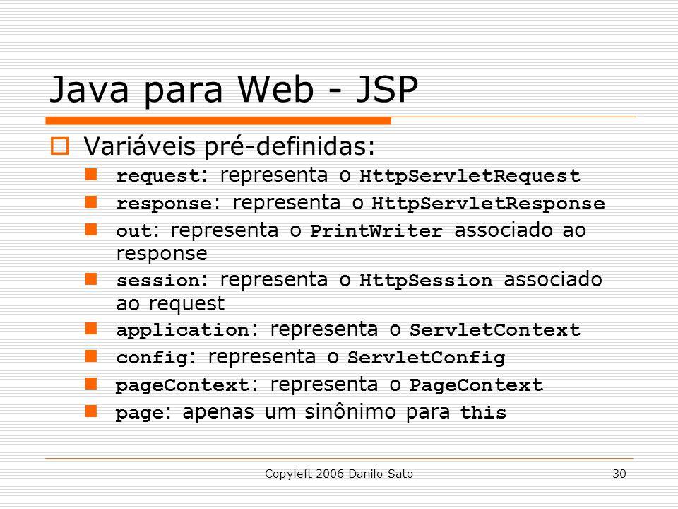 Copyleft 2006 Danilo Sato30 Java para Web - JSP Variáveis pré-definidas: request : representa o HttpServletRequest response : representa o HttpServletResponse out : representa o PrintWriter associado ao response session : representa o HttpSession associado ao request application : representa o ServletContext config : representa o ServletConfig pageContext : representa o PageContext page : apenas um sinônimo para this