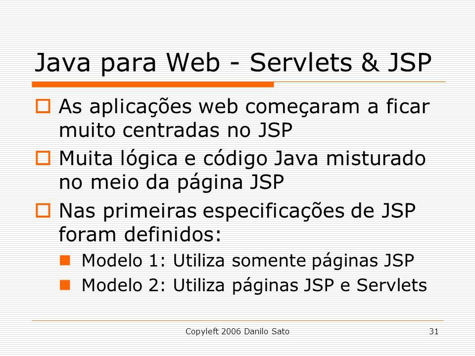 Copyleft 2006 Danilo Sato31 Java para Web - Servlets & JSP As aplicações web começaram a ficar muito centradas no JSP Muita lógica e código Java misturado no meio da página JSP Nas primeiras especificações de JSP foram definidos: Modelo 1: Utiliza somente páginas JSP Modelo 2: Utiliza páginas JSP e Servlets