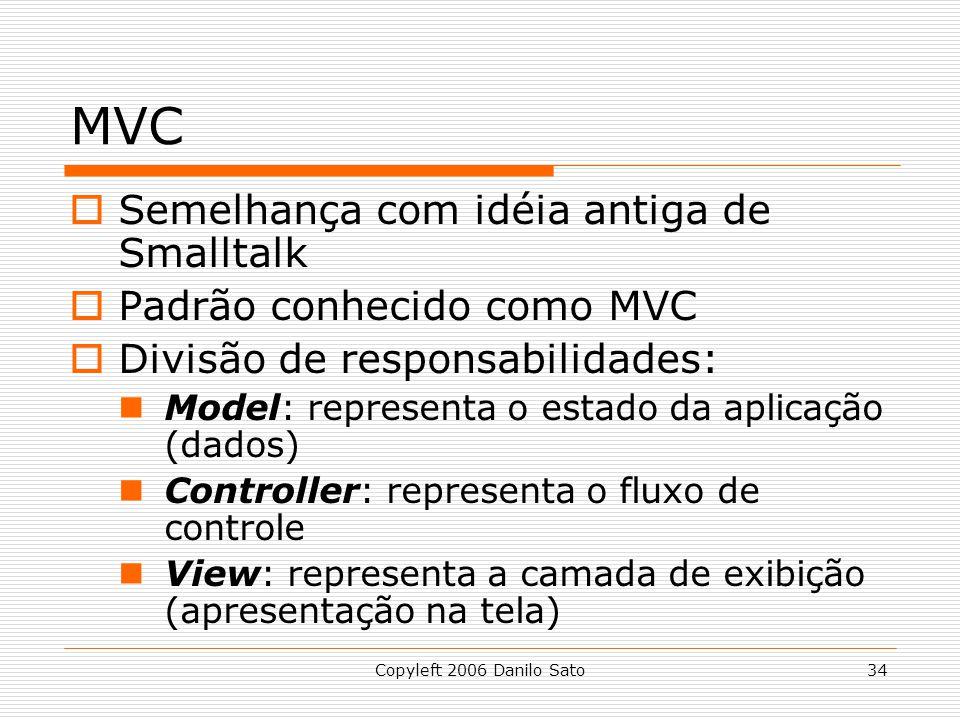 Copyleft 2006 Danilo Sato34 MVC Semelhança com idéia antiga de Smalltalk Padrão conhecido como MVC Divisão de responsabilidades: Model: representa o estado da aplicação (dados) Controller: representa o fluxo de controle View: representa a camada de exibição (apresentação na tela)