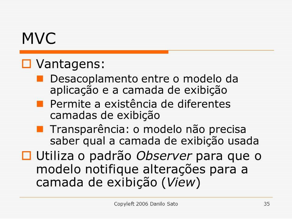 Copyleft 2006 Danilo Sato35 MVC Vantagens: Desacoplamento entre o modelo da aplicação e a camada de exibição Permite a existência de diferentes camada