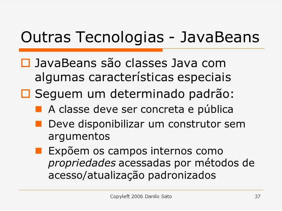 Copyleft 2006 Danilo Sato37 Outras Tecnologias - JavaBeans JavaBeans são classes Java com algumas características especiais Seguem um determinado padrão: A classe deve ser concreta e pública Deve disponibilizar um construtor sem argumentos Expõem os campos internos como propriedades acessadas por métodos de acesso/atualização padronizados