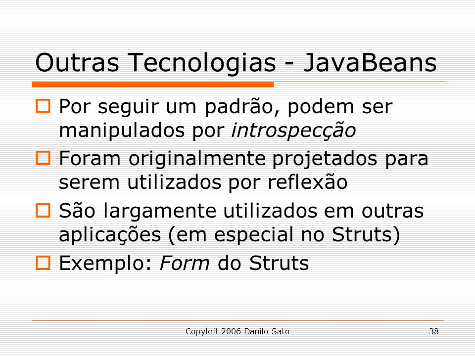 Copyleft 2006 Danilo Sato38 Outras Tecnologias - JavaBeans Por seguir um padrão, podem ser manipulados por introspecção Foram originalmente projetados para serem utilizados por reflexão São largamente utilizados em outras aplicações (em especial no Struts) Exemplo: Form do Struts
