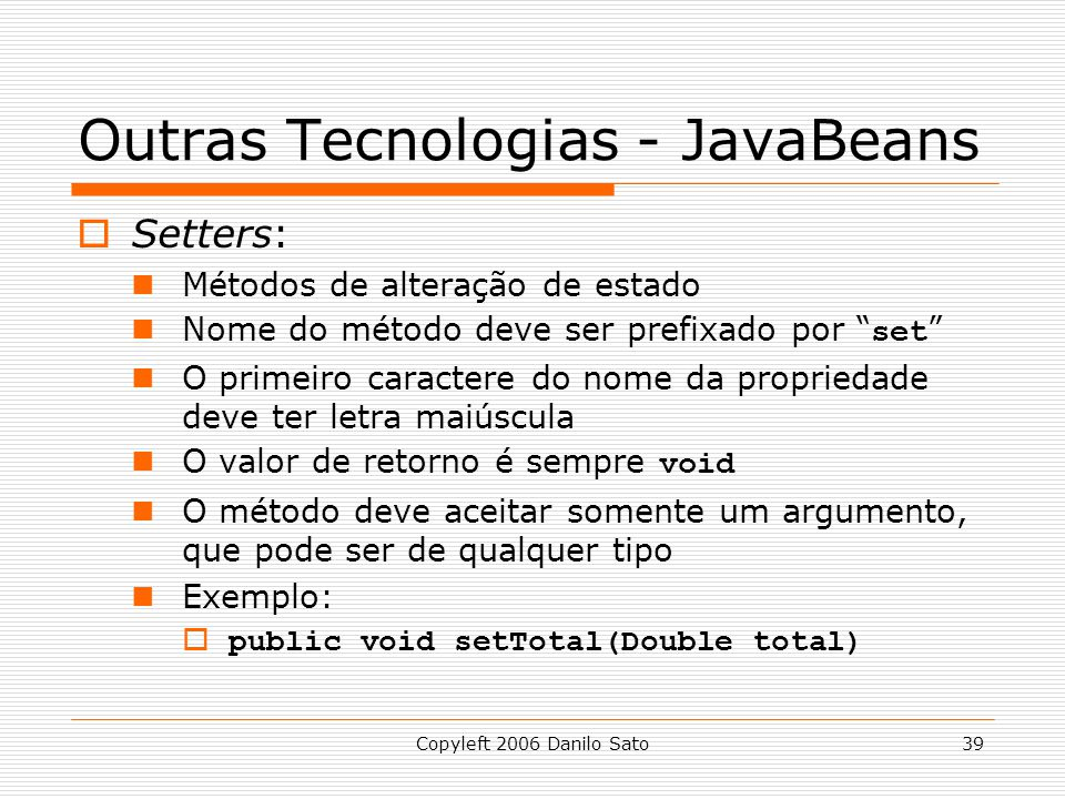 Copyleft 2006 Danilo Sato39 Outras Tecnologias - JavaBeans Setters: Métodos de alteração de estado Nome do método deve ser prefixado por set O primeir