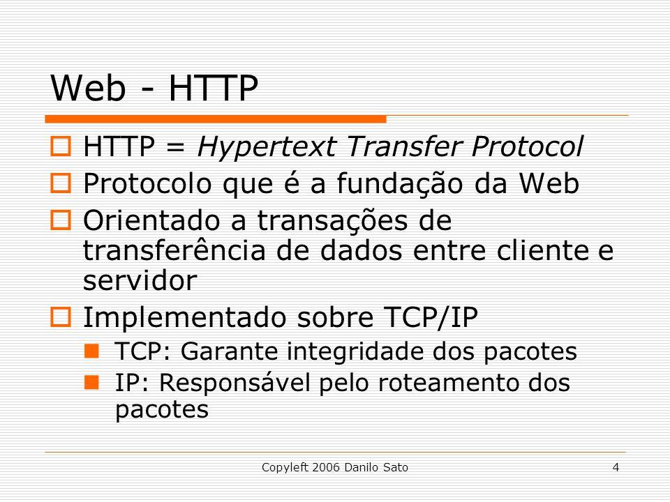 Copyleft 2006 Danilo Sato4 Web - HTTP HTTP = Hypertext Transfer Protocol Protocolo que é a fundação da Web Orientado a transações de transferência de dados entre cliente e servidor Implementado sobre TCP/IP TCP: Garante integridade dos pacotes IP: Responsável pelo roteamento dos pacotes