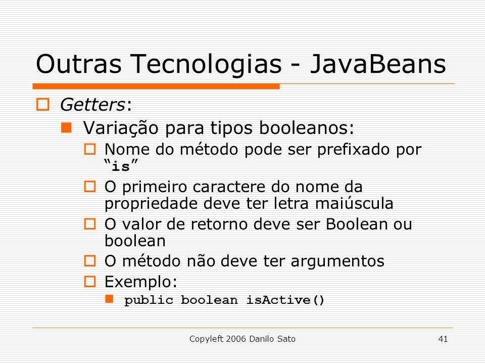 Copyleft 2006 Danilo Sato41 Outras Tecnologias - JavaBeans Getters: Variação para tipos booleanos: Nome do método pode ser prefixado por is O primeiro