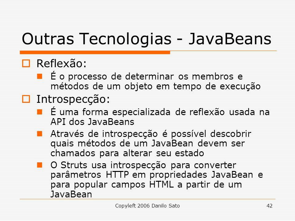 Copyleft 2006 Danilo Sato42 Outras Tecnologias - JavaBeans Reflexão: É o processo de determinar os membros e métodos de um objeto em tempo de execução Introspecção: É uma forma especializada de reflexão usada na API dos JavaBeans Através de introspecção é possível descobrir quais métodos de um JavaBean devem ser chamados para alterar seu estado O Struts usa introspecção para converter parâmetros HTTP em propriedades JavaBean e para popular campos HTML a partir de um JavaBean