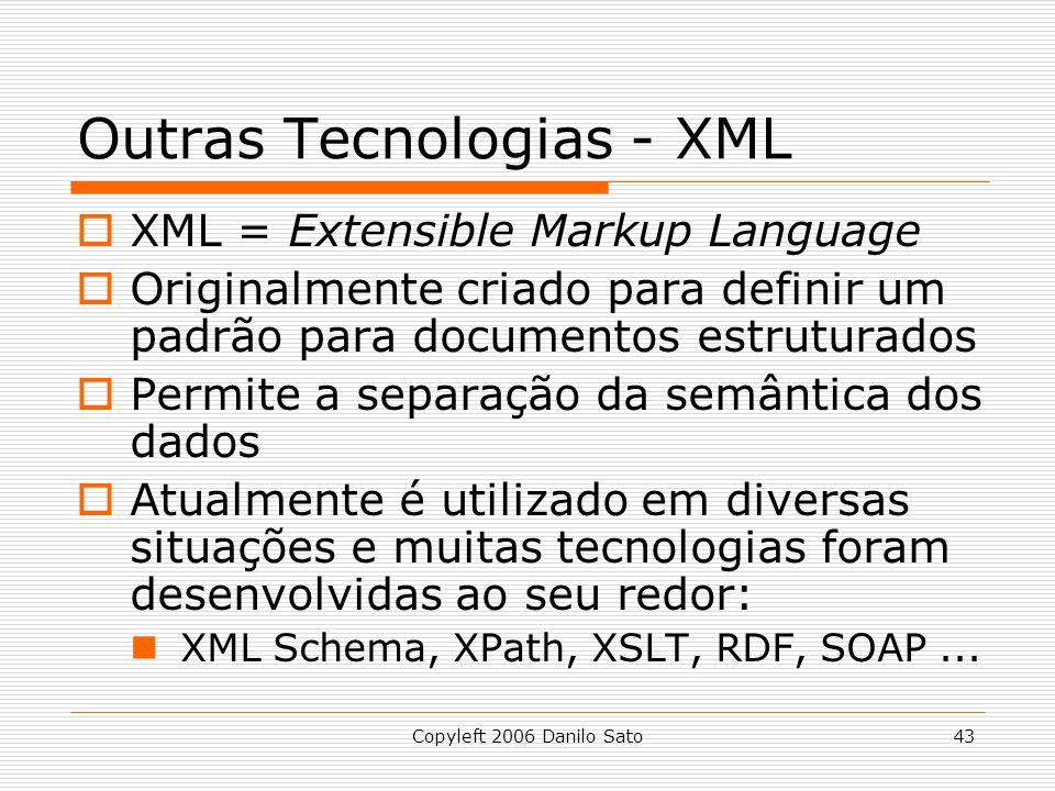 Copyleft 2006 Danilo Sato43 Outras Tecnologias - XML XML = Extensible Markup Language Originalmente criado para definir um padrão para documentos estruturados Permite a separação da semântica dos dados Atualmente é utilizado em diversas situações e muitas tecnologias foram desenvolvidas ao seu redor: XML Schema, XPath, XSLT, RDF, SOAP...