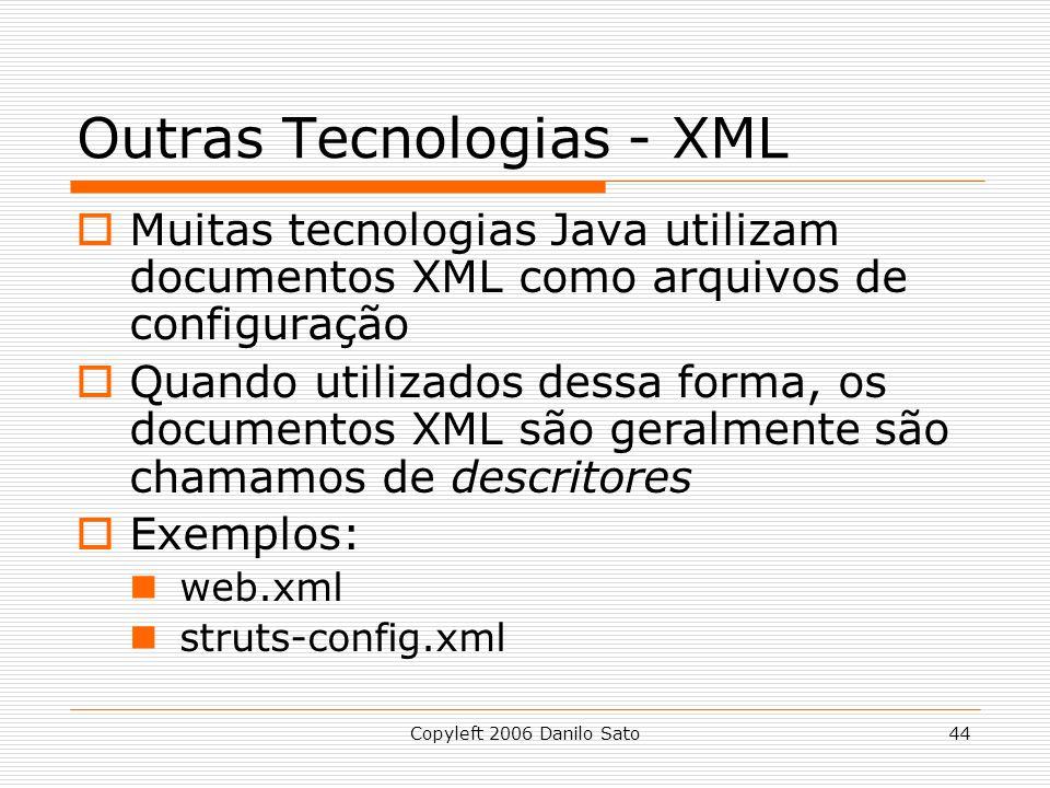 Copyleft 2006 Danilo Sato44 Outras Tecnologias - XML Muitas tecnologias Java utilizam documentos XML como arquivos de configuração Quando utilizados dessa forma, os documentos XML são geralmente são chamamos de descritores Exemplos: web.xml struts-config.xml